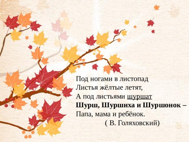 Под ногами в листопад Листья жёлтые летят, А под листьями шуршат Шурш, Шуршиха и Шуршонок – Папа, мама и ребёнок. ( В. Голяховский)