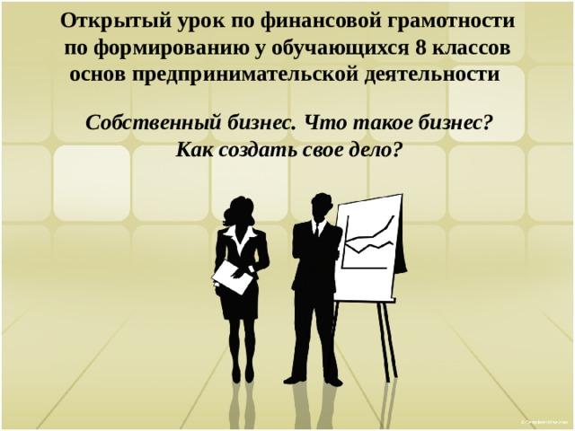 Открытый урок по финансовой грамотности  по формированию у обучающихся 8 классов основ предпринимательской деятельности Собственный бизнес. Что такое бизнес? Как создать свое дело?