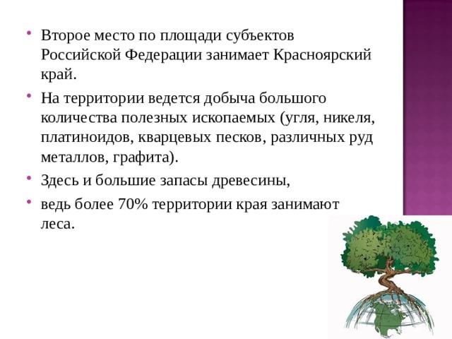Второе место по площади субъектов Российской Федерации занимает Красноярский край. На территории ведется добыча большого количества полезных ископаемых (угля, никеля, платиноидов, кварцевых песков, различных руд металлов, графита). Здесь и большие запасы древесины, ведь более 70% территории края занимают леса.