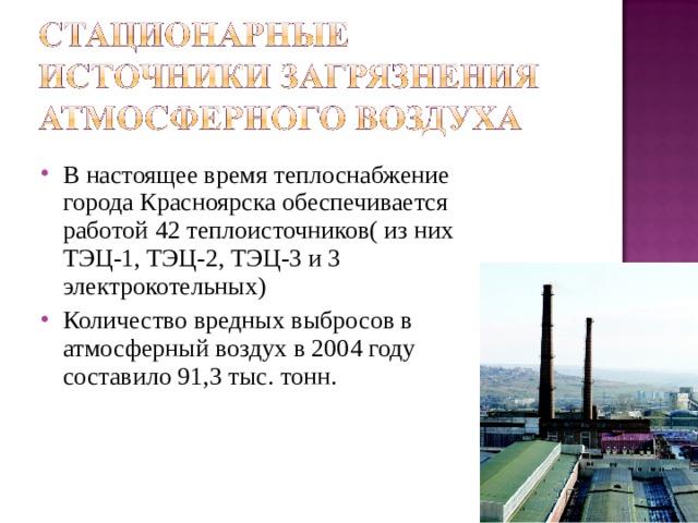 В настоящее время теплоснабжение города Красноярска обеспечивается работой 42 теплоисточников( из них ТЭЦ-1, ТЭЦ-2, ТЭЦ-3 и 3 электрокотельных) Количество вредных выбросов в атмосферный воздух в 2004 году составило 91,3 тыс. тонн.