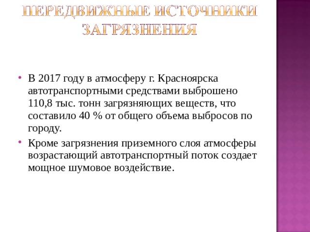 В 20 1 7 году в атмосферу г. Красноярска автотранспортными средствами выброшено 110,8 тыс. тонн загрязняющих веществ, что составило 40 % от общего объема выбросов по городу. Кроме загрязнения приземного слоя атмосферы возрастающий автотранспортный поток создает мощное шумовое воздействие.