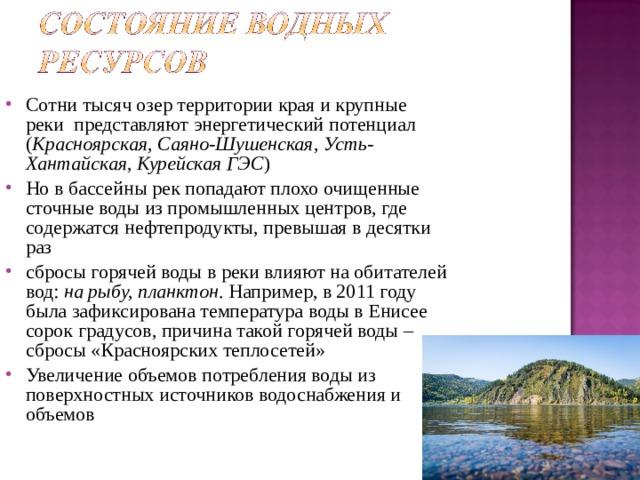 Сотни тысяч озер территории края и крупные реки представляют энергетический потенциал ( Красноярская, Саяно-Шушенская, Усть-Хантайская, Курейская ГЭС ) Но в бассейны рек попадают плохо очищенные сточные воды из промышленных центров, где содержатся нефтепродукты, превышая в десятки раз сбросы горячей воды в реки влияют на обитателей вод: на рыбу, планктон . Например, в 2011 году была зафиксирована температура воды в Енисее сорок градусов, причина такой горячей воды – сбросы «Красноярских теплосетей» Увеличение объемов потребления воды из поверхностных источников водоснабжения и объемов