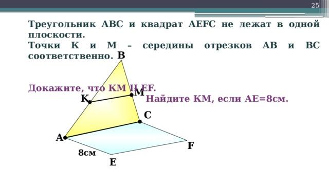 Треугольник АВС и квадрат АEFC не лежат в одной плоскости. Точки К и М – середины отрезков АВ и ВС соответственно.                       Докажите, что КМ II EF.         Найдите КМ, если АЕ=8см. В M K С «Математика. Самостоятельные м контрольные работы по геометрии для 11 класса». Ершова А.П., Голобородько В.В. А F 8см Е