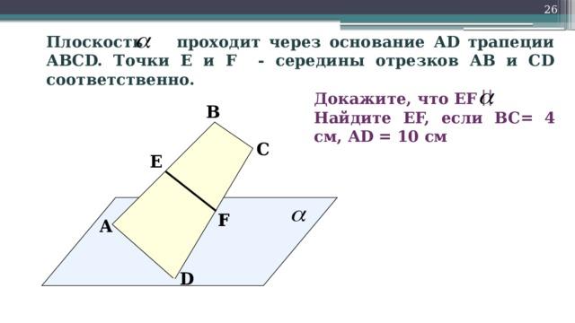 26 Плоскость проходит через основание АD трапеции АВСD. Точки Е и F - середины отрезков АВ и СD соответственно. Докажите, что EF  Найдите EF, если BC= 4 см, AD = 10 см В С Е  F A D
