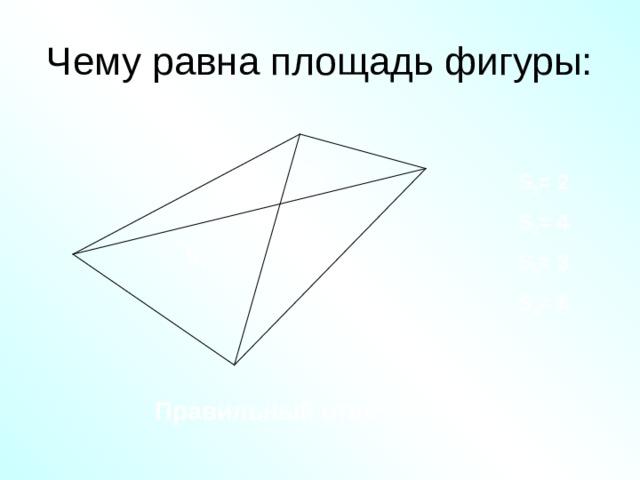 Чему равна площадь фигуры: S 1 S 1 = 2 S 3 S 2 = 4 S 2 S 4 S 3 = 3 S 4 = 6 Правильный ответ: S = 1 5