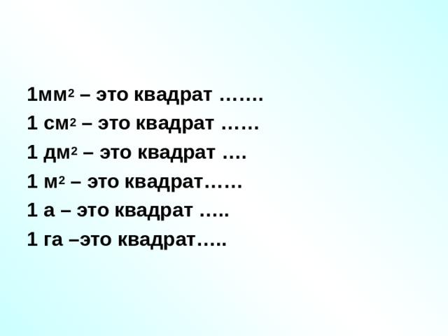 1мм 2 – это квадрат ……. 1 см 2 – это квадрат …… 1 дм 2 – это квадрат …. 1 м 2 – это квадрат…… 1 а – это квадрат ….. 1 га –это квадрат…..