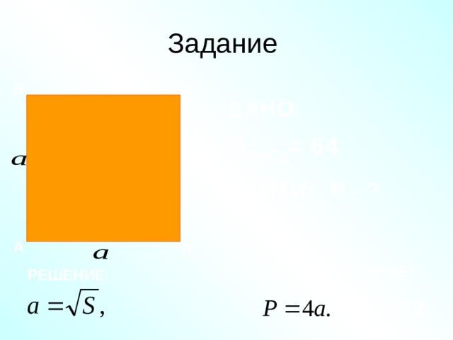 Задание В С ДАНО: S АВСД = 64 НАЙТИ: Р - ? А Д ОТВЕТ: РЕШЕНИЕ: Р = 32.