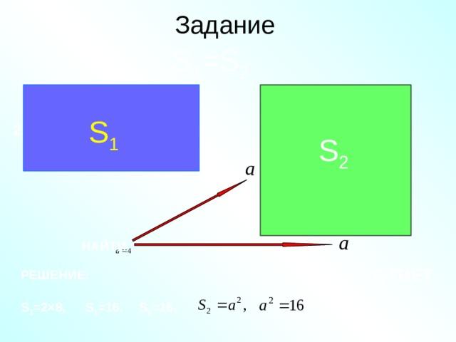 Задание S 1 =S 2 8 S 1 2 S 2 НАЙТИ ОТВЕТ: РЕШЕНИЕ: S 1 =2×8 , S 1 =16 , S 2 =16 ,