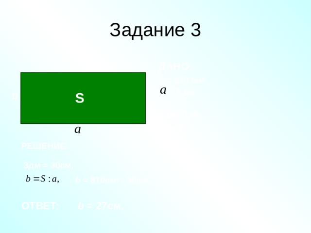 Задание 3 ДАНО: S = 810  c м 2 ,  = 3 дм. b S НАЙТИ: b = ? РЕШЕНИЕ: 3дм = 30см, b  = 810см 2 : 30см, b = 27см. ОТВЕТ: