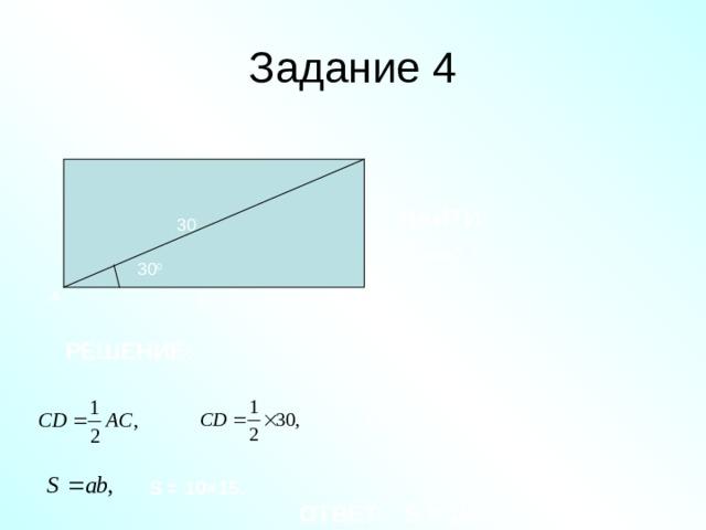 Задание 4 В С НАЙТИ: 30 S ABCD - ? 30 0 D А 8 РЕШЕНИЕ: С D = 15 , S = 10×15 . S = 150 ОТВЕТ: