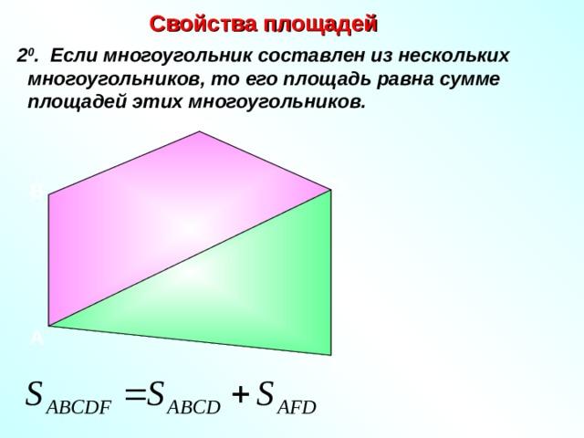 Свойства площадей  2 0 . Если многоугольник составлен из нескольких многоугольников, то его площадь равна сумме площадей этих многоугольников. C D B А F