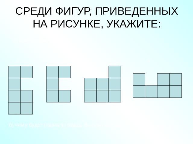 СРЕДИ ФИГУР, ПРИВЕДЕННЫХ НА РИСУНКЕ, УКАЖИТЕ:    а) равные фигуры Г В Б А б) чему будет равна площадь фигуры составленной из фигур А и Г