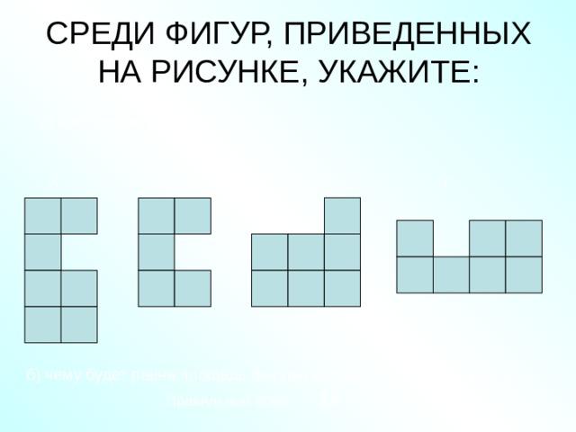 СРЕДИ ФИГУР, ПРИВЕДЕННЫХ НА РИСУНКЕ, УКАЖИТЕ:    а) равные фигуры Г В Б А б) чему будет равна площадь фигуры составленной из фигур А и Г Правильный ответ: 14