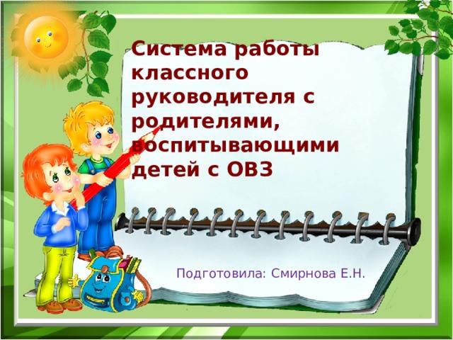 Система работы классного руководителя с родителями,  воспитывающими детей с ОВЗ Подготовила: Смирнова Е.Н.