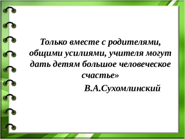 Только вместе с родителями, общими усилиями, учителя могут дать детям большое человеческое счастье»  В.А.Сухомлинский