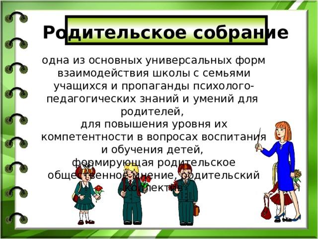 Родительское собрание одна из основных универсальных форм взаимодействия школы с семьями учащихся и пропаганды психолого-педагогических знаний и умений для родителей, для повышения уровня их компетентности в вопросах воспитания и обучения детей, формирующая родительское общественное мнение, родительский коллектив