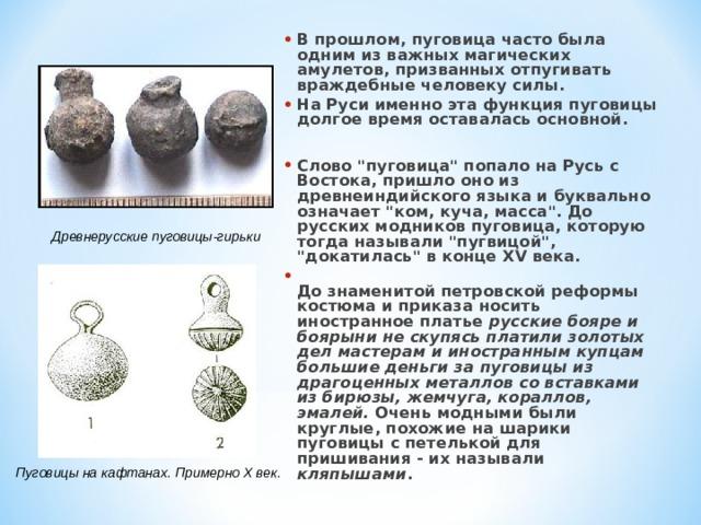 В прошлом, пуговица часто была одним из важных магических амулетов, призванных отпугивать враждебные человеку силы. На Руси именно эта функция пуговицы долгое время оставалась основной.  Слово