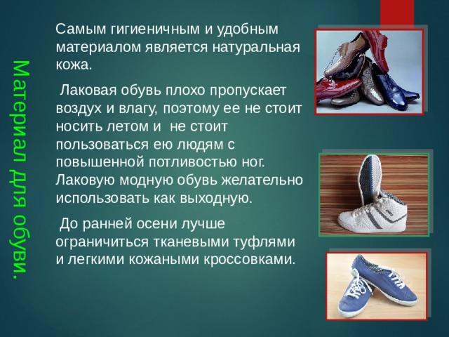 Материал для обуви. Самым гигиеничным и удобным материалом является натуральная кожа.  Лаковая обувь плохо пропускает воздух и влагу, поэтому ее не стоит носить летом и не стоит пользоваться ею людям с повышенной потливостью ног. Лаковую модную обувь желательно использовать как выходную.  До ранней осени лучше ограничиться тканевыми туфлями и легкими кожаными кроссовками.