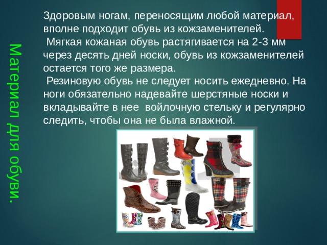 Материал для обуви. Здоровым ногам, переносящим любой материал, вполне подходит обувь из кожзаменителей.  Мягкая кожаная обувь растягивается на 2-3 мм через десять дней носки, обувь из кожзаменителей остается того же размера.  Резиновую обувь не следует носить ежедневно. На ноги обязательно надевайте шерстяные носки и вкладывайте в нее войлочную стельку и регулярно следить, чтобы она не была влажной.