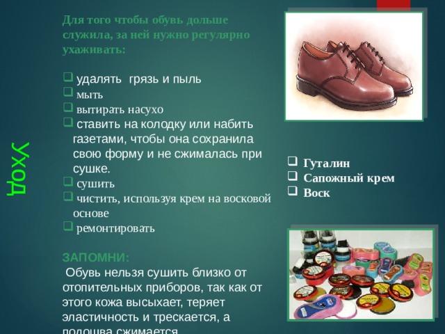 Уход Для того чтобы обувь дольше служила, за ней нужно регулярно ухаживать:   удалять грязь и пыль  мыть  вытирать насухо  ставить на колодку или набить газетами, чтобы она сохранила свою форму и не сжималась при сушке .  сушить  чистить, используя крем на восковой основе  ремонтировать ЗАПОМНИ:  Обувь нельзя сушить близко от отопительных приборов, так как от этого кожа высыхает, теряет эластичность и трескается, а подошва сжимается.