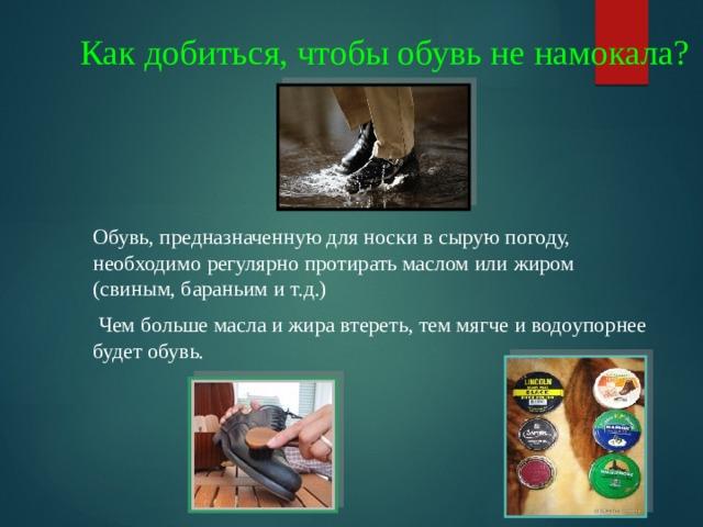 Как добиться, чтобы обувь не намокала? Обувь, предназначенную для носки в сырую погоду, необходимо регулярно протирать маслом или жиром (свиным, бараньим и т.д.)  Чем больше масла и жира втереть, тем мягче и водоупорнее будет обувь.