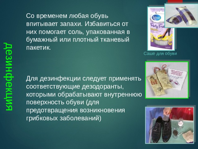 дезинфекция Со временем любая обувь впитывает запахи. Избавиться от них помогает соль, упакованная в бумажный или плотный тканевый пакетик. Саше для обуви Для дезинфекции следует применять соответствующие дезодоранты, которыми обрабатывают внутреннюю поверхность обуви (для предотвращения возникновения грибковых заболеваний)