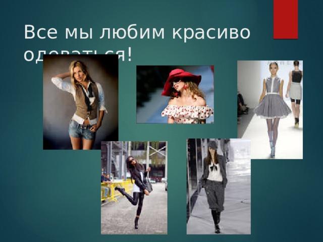 Все мы любим красиво одеваться!