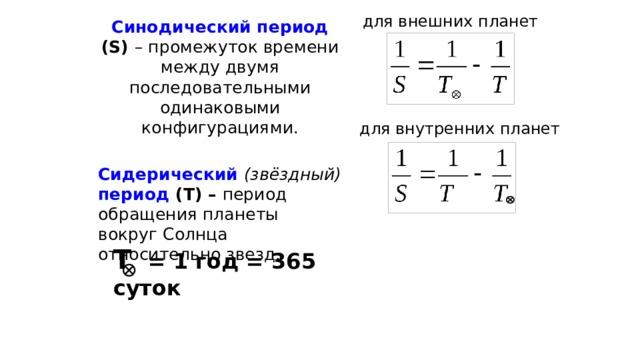 для внешних планет Синодический период (S) – промежуток времени между двумя последовательными одинаковыми конфигурациями. Сидерический  (звёздный)  период (T) – период обращения планеты вокруг Солнца относительно звезд.   для внутренних планет Т  = 1 год = 365 суток
