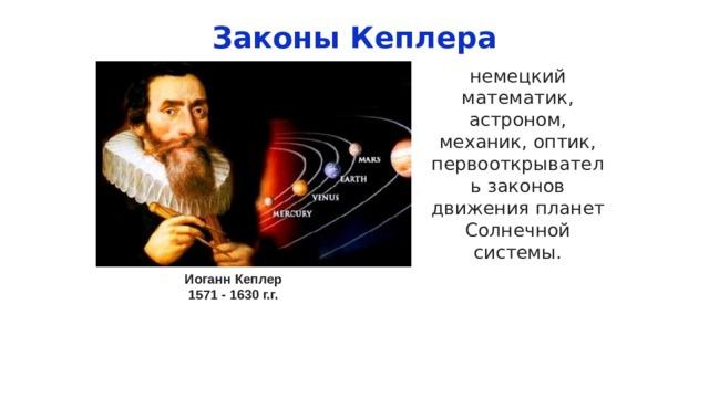 Законы Кеплера немецкий математик, астроном, механик, оптик, первооткрыватель законов движения планет Солнечной системы. Иоганн Кеплер 1571 - 1630 г.г.