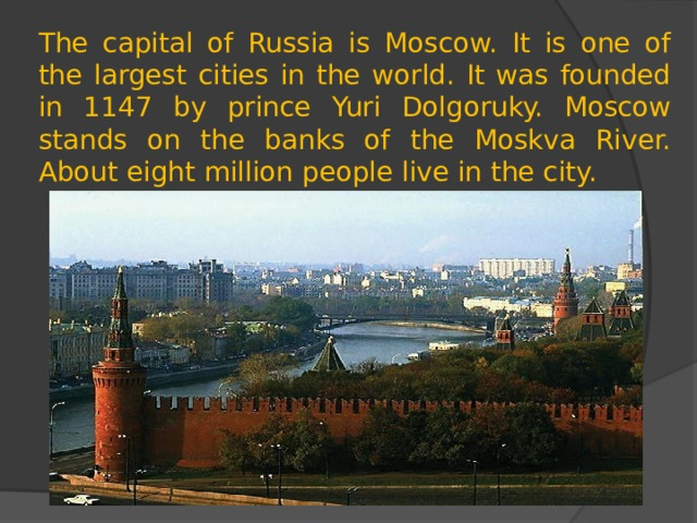 The capital of Russia is Moscow. It is one of the largest cities in the world. It was founded in 1147 by prince Yuri Dolgoruky. Moscow stands on the banks of the Moskva River. About eight million people live in the city.