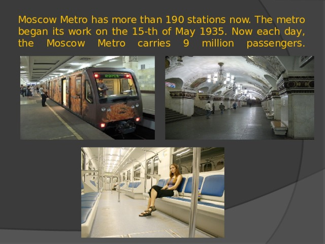 Moscow Metro has more than 190 stations now. The metro began its work on the 15-th of May 1935. Now each day, the Moscow Metro carries 9 million passengers.