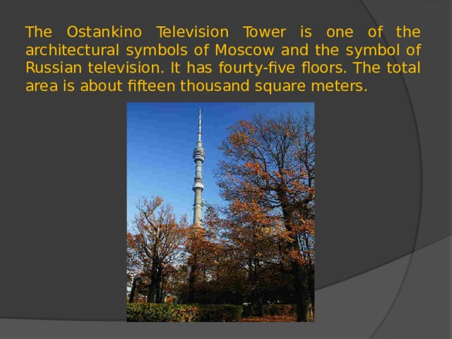 The Ostankino Television Tower is one of the architectural symbols of Moscow and the symbol of Russian television. It has fourty-five floors. The total area is about fifteen thousand square meters.