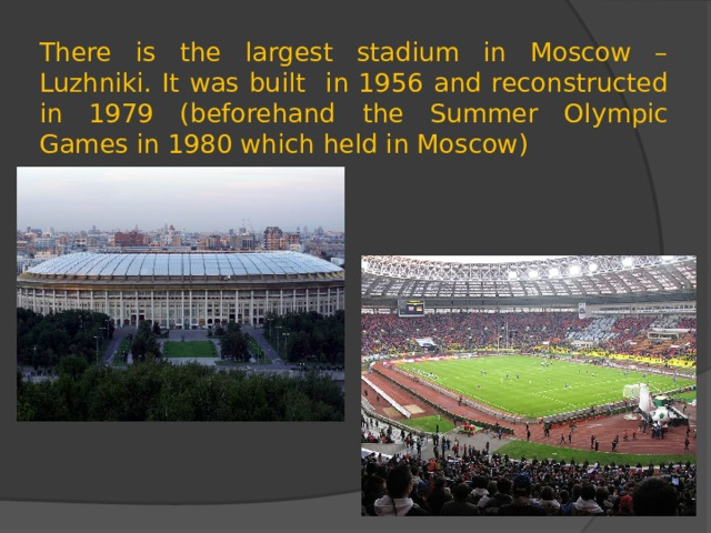 There is the largest stadium in Moscow – Luzhniki. It was built in 1956 and reconstructed in 1979 (beforehand the Summer Olympic Games in 1980 which held in Moscow)