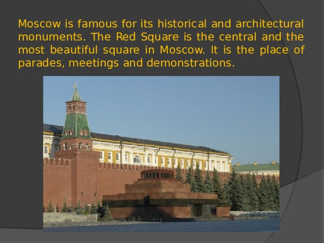 Moscow is famous for its historical and architectural monuments. The Red Square is the central and the most beautiful square in Moscow. It is the place of parades, meetings and demonstrations.