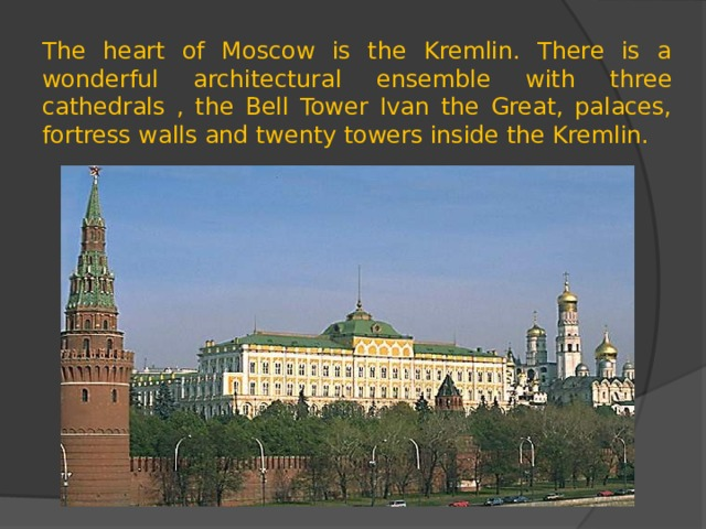 The heart of Moscow is the Kremlin. There is a wonderful architectural ensemble with three cathedrals , the Bell Tower Ivan the Great, palaces, fortress walls and twenty towers inside the Kremlin.