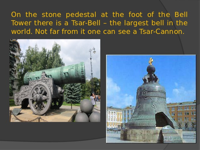 On the stone pedestal at the foot of the Bell Tower there is a Tsar-Bell – the largest bell in the world. Not far from it one can see a Tsar-Cannon.