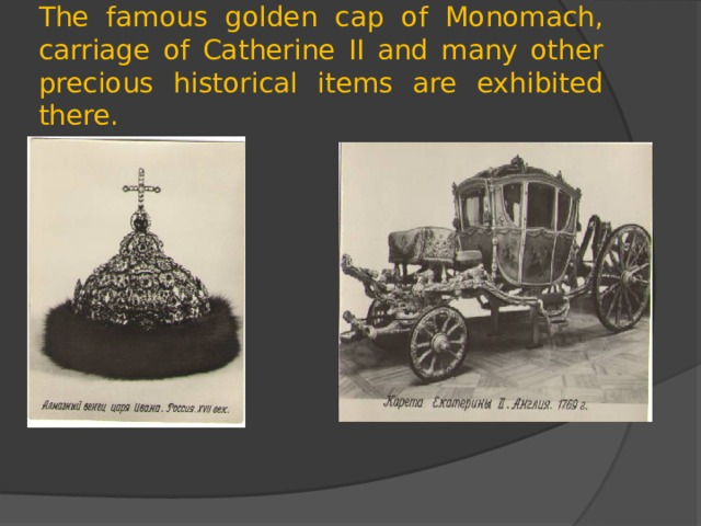 The famous golden cap of Monomach, carriage of Catherine II and many other precious historical items are exhibited there.