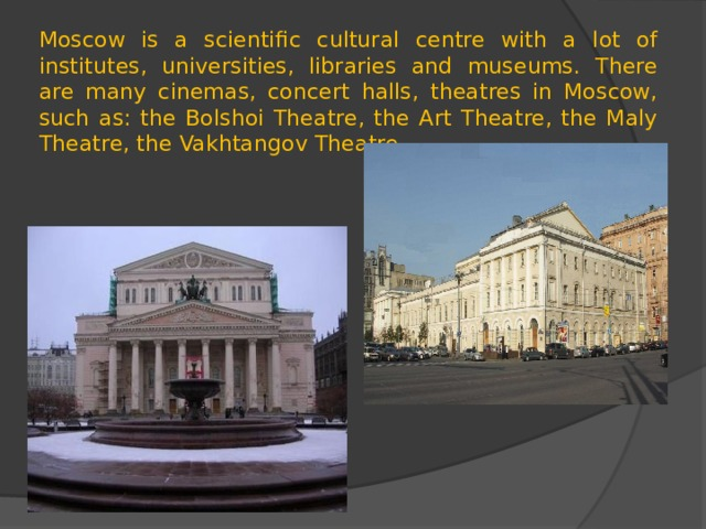 Moscow is a scientific cultural centre with a lot of institutes, universities, libraries and museums. There are many cinemas, concert halls, theatres in Moscow, such as: the Bolshoi Theatre, the Art Theatre, the Maly Theatre, the Vakhtangov Theatre.