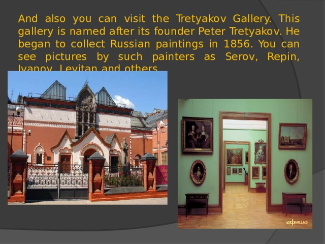And also you can visit the Tretyakov Gallery. This gallery is named after its founder Peter Tretyakov. He began to collect Russian paintings in 1856. You can see pictures by such painters as Serov, Repin, Ivanov, Levitan and others.