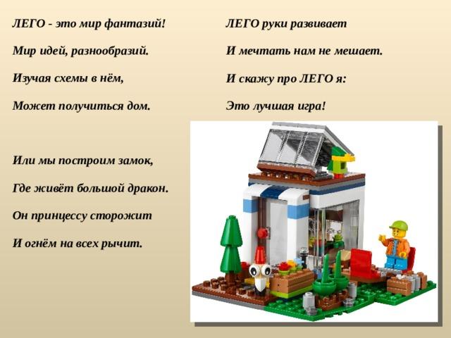 ЛЕГО - это мир фантазий! Мир идей, разнообразий. Изучая схемы в нём, Может получиться дом.  Или мы построим замок, Где живёт большой дракон. Он принцессу сторожит И огнём на всех рычит. ЛЕГО руки развивает И мечтать нам не мешает. И скажу про ЛЕГО я: Это лучшая игра!