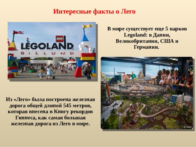 Интересные факты о Лего  В мире существует еще 5 парков Legoland: в Дании, Великобритании, США и Германии.  Из «Лего» была построена железная дорога общей длиной 545 метров, которая внесена в Книгу рекордов Гиннеса, как самая большая железная дорога из Лего в мире.
