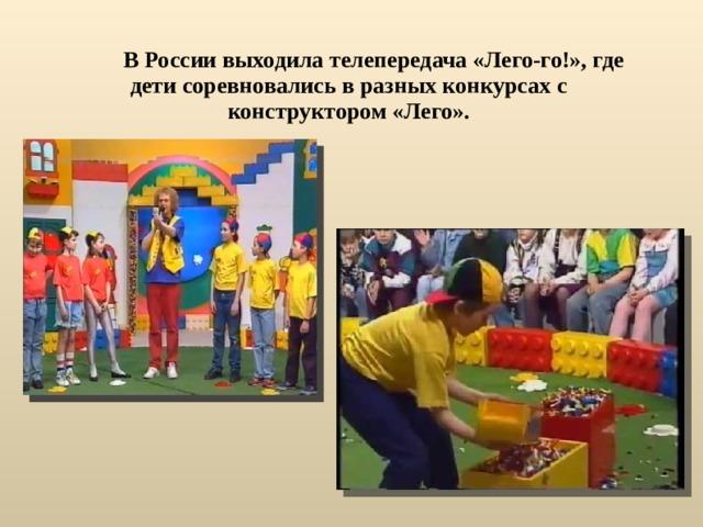 В России выходила телепередача «Лего-го!», где дети соревновались в разных конкурсах с конструктором «Лего».