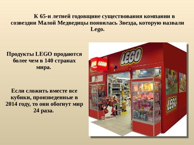 К 65-и летней годовщине существования компании в созвездии Малой Медведицы появилась Звезда, которую назвали Lego. Продукты LEGO продаются более чем в 140 странах мира. Если сложить вместе все кубики, произведенные в 2014 году, то они обогнут мир 24 раза.