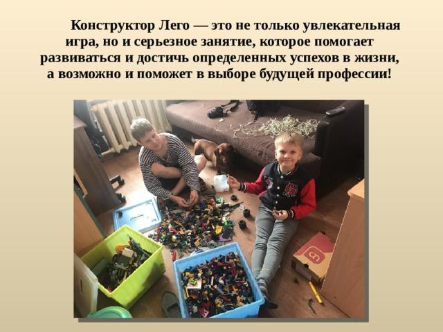 Конструктор Лего — это не только увлекательная игра, но и серьезное занятие, которое помогает развиваться и достичь определенных успехов в жизни, а возможно и поможет в выборе будущей профессии!