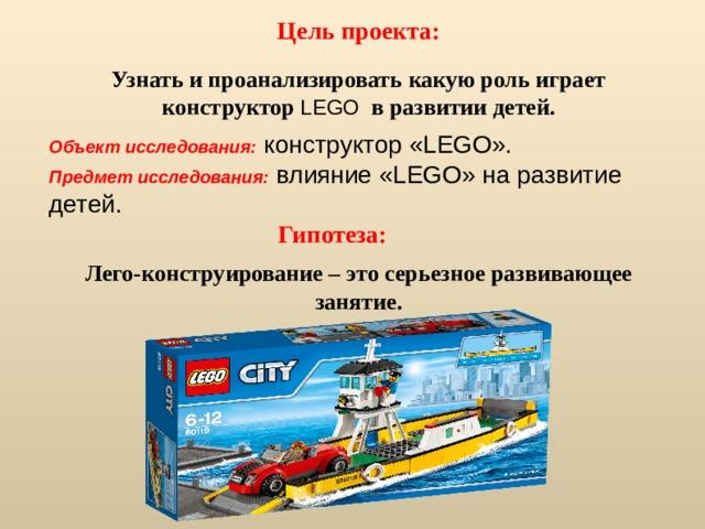 Цель проекта: Узнать и проанализировать какую роль играет конструктор LEGO в развитии детей. Объект исследования: конструктор «LEGO». Предмет исследования: влияние «LEGO» на развитие детей.  Гипотеза: Лего-конструирование – это серьезное развивающее занятие.
