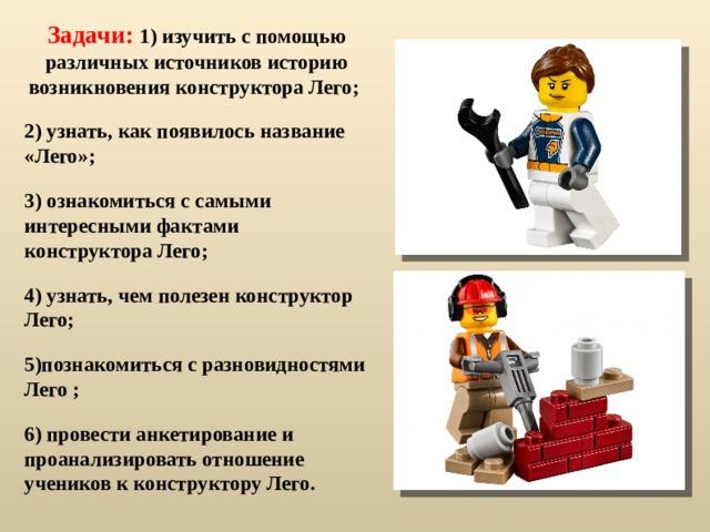 Задачи: 1) изучить с помощью различных источников историю возникновения конструктора Лего; 2) узнать, как появилось название «Лего»; 3) ознакомиться с самыми интересными фактами конструктора Лего; 4) узнать, чем полезен конструктор Лего; 5)познакомиться с разновидностями Лего ; 6) провести анкетирование и проанализировать отношение учеников к конструктору Лего.