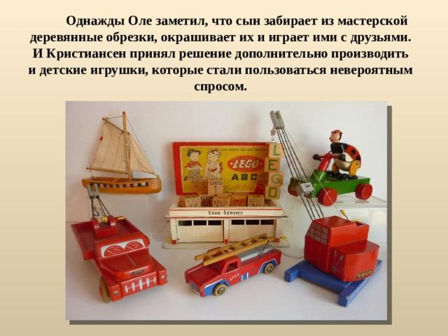 Однажды Оле заметил, что сын забирает из мастерской деревянные обрезки, окрашивает их и играет ими с друзьями. И Кристиансен принял решение дополнительно производить и детские игрушки, которые стали пользоваться невероятным спросом.
