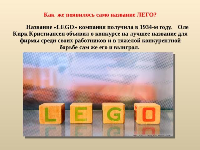 Как же появилось само название ЛЕГО?  Название «LEGO» компания получила в 1934-м году. Оле Кирк Кристиансен объявил о конкурсе на лучшее название для фирмы среди своих работников и в тяжелой конкурентной борьбе сам же его и выиграл.
