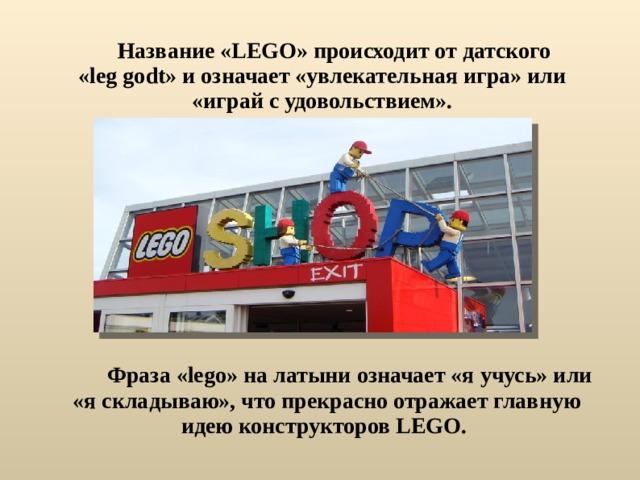 Название «LEGO» происходит от датского «leg godt» и означает «увлекательная игра» или «играй с удовольствием».   Фраза «lego» на латыни означает «я учусь» или «я складываю», что прекрасно отражает главную идею конструкторов LEGO.
