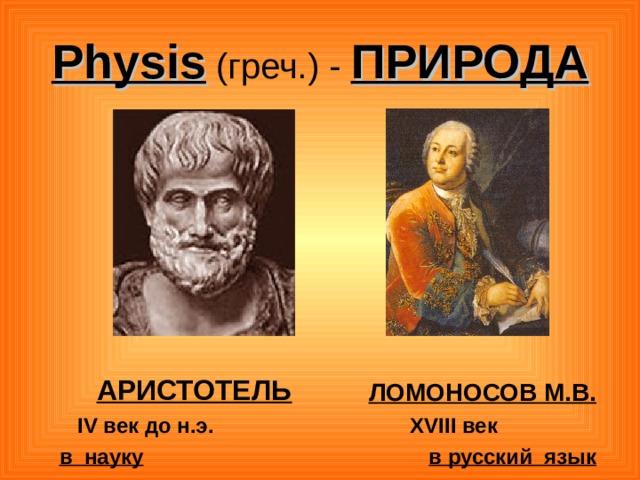 Physis ( греч.) -  ПРИРОДА  АРИСТОТЕЛЬ  IV век до н.э. в науку   ЛОМОНОСОВ М.В.  XVIII век  в русский язык